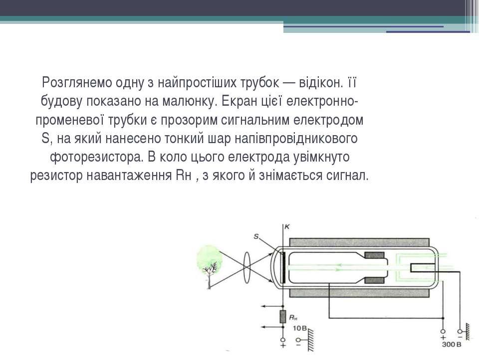 Розглянемо одну з найпростіших трубок — відікон. її будову показано на малюнк...