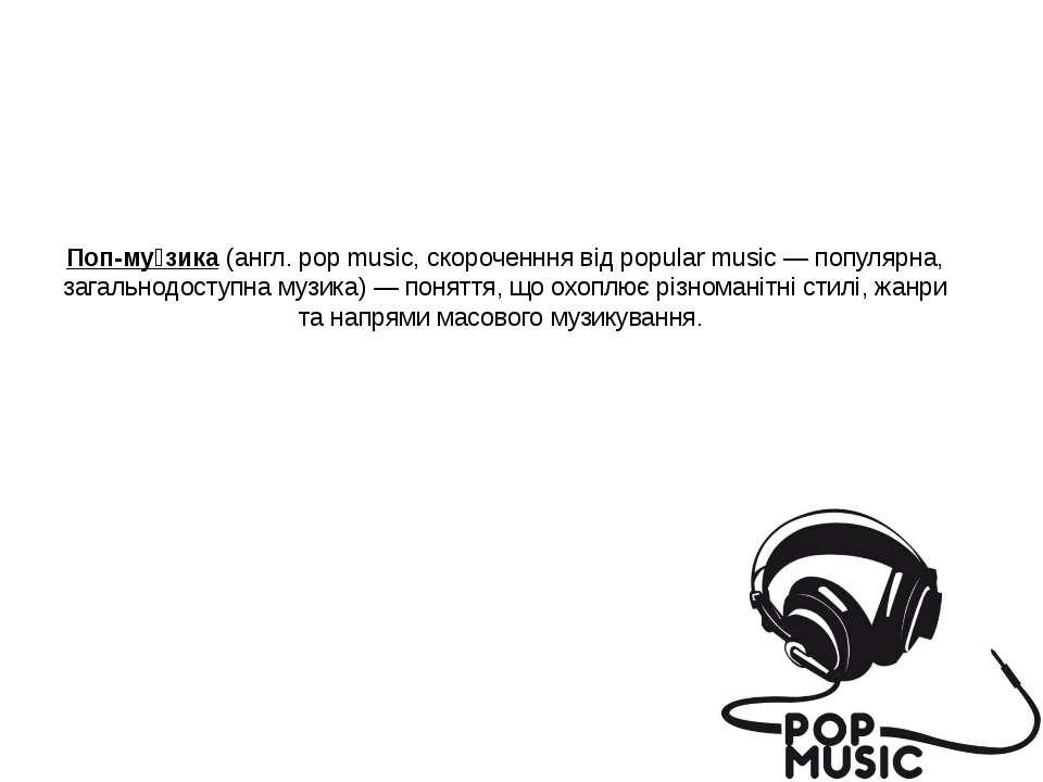 Поп-му зика (англ. pop music, скороченння від popular music — популярна, зага...