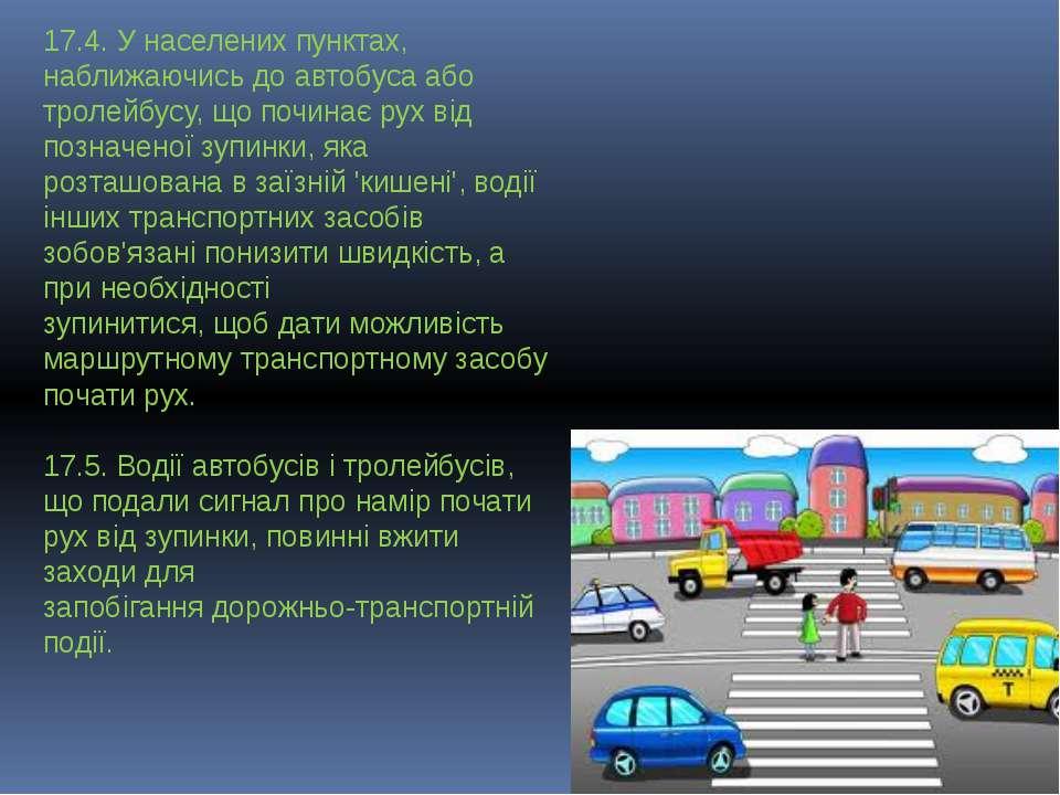 17.4. У населених пунктах, наближаючись до автобуса або тролейбусу, що почина...