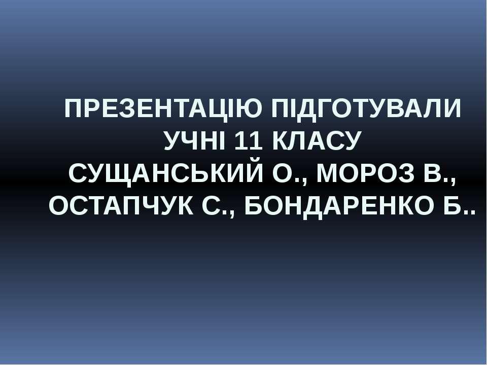 ПРЕЗЕНТАЦІЮ ПІДГОТУВАЛИ УЧНІ 11 КЛАСУ СУЩАНСЬКИЙ О., МОРОЗ В., ОСТАПЧУК С., Б...