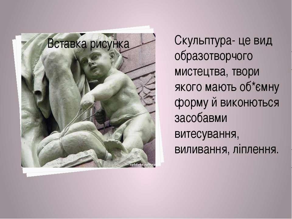 Скульптура- це вид образотворчого мистецтва, твори якого мають об*ємну форму ...