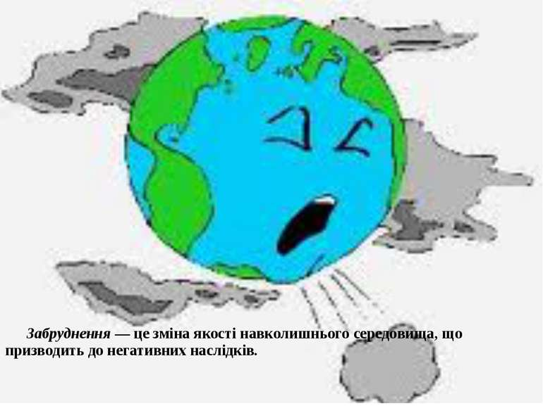 Забруднення — це зміна якості навколишнього середовища, що призводить до нега...