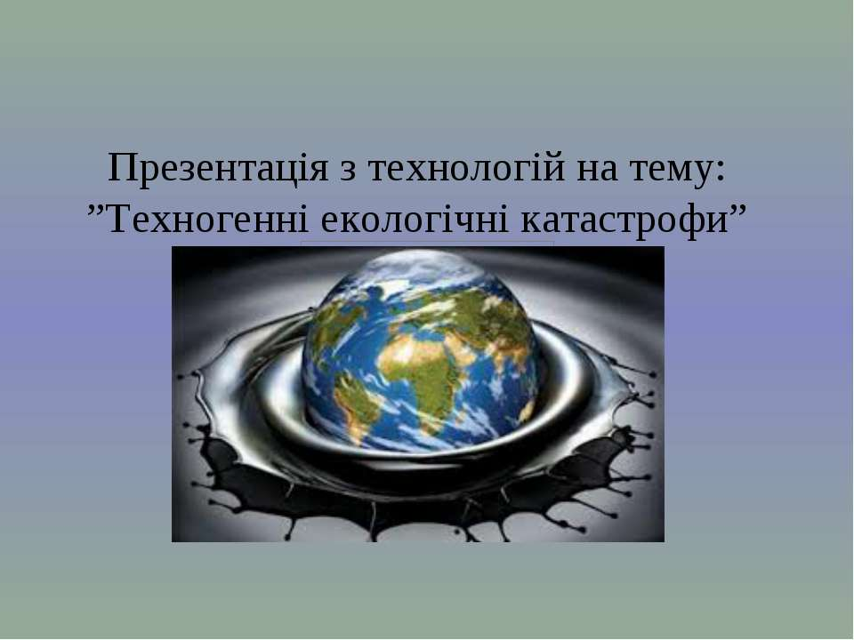 """Презентація з технологій на тему: """"Техногенні екологічні катастрофи"""""""