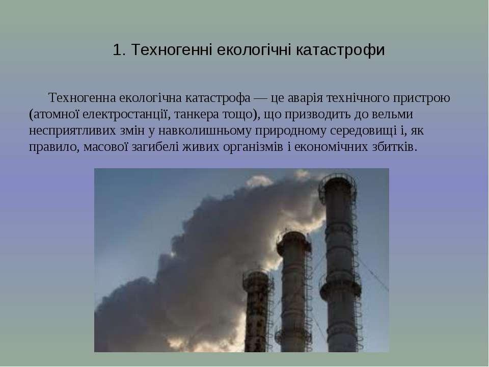 1. Техногенні екологічні катастрофи Техногенна екологічна катастрофа — це ава...