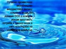 Сучасне промислове виробництво використовує велику кількість води. За даними ...