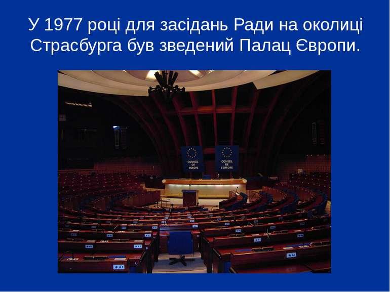 У 1977 році для засідань Ради на околиці Страсбурга був зведений Палац Європи.