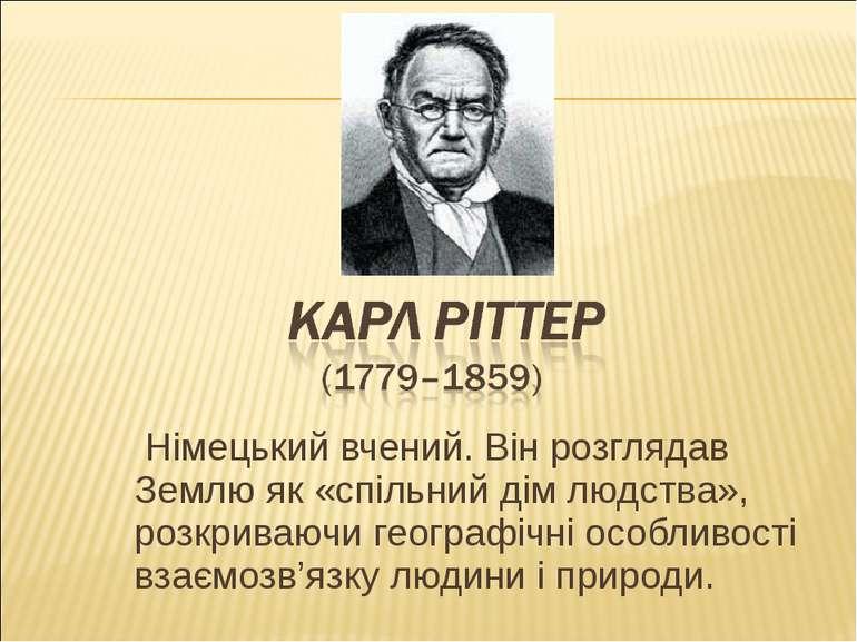 Німецький вчений. Він розглядав Землю як «спільний дім людства», розкриваючи ...