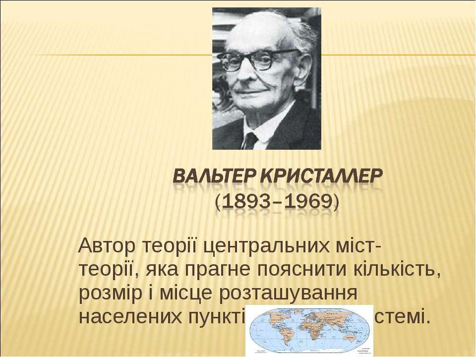 Автор теорії центральних міст- теорії, яка прагне пояснити кількість, розмір ...