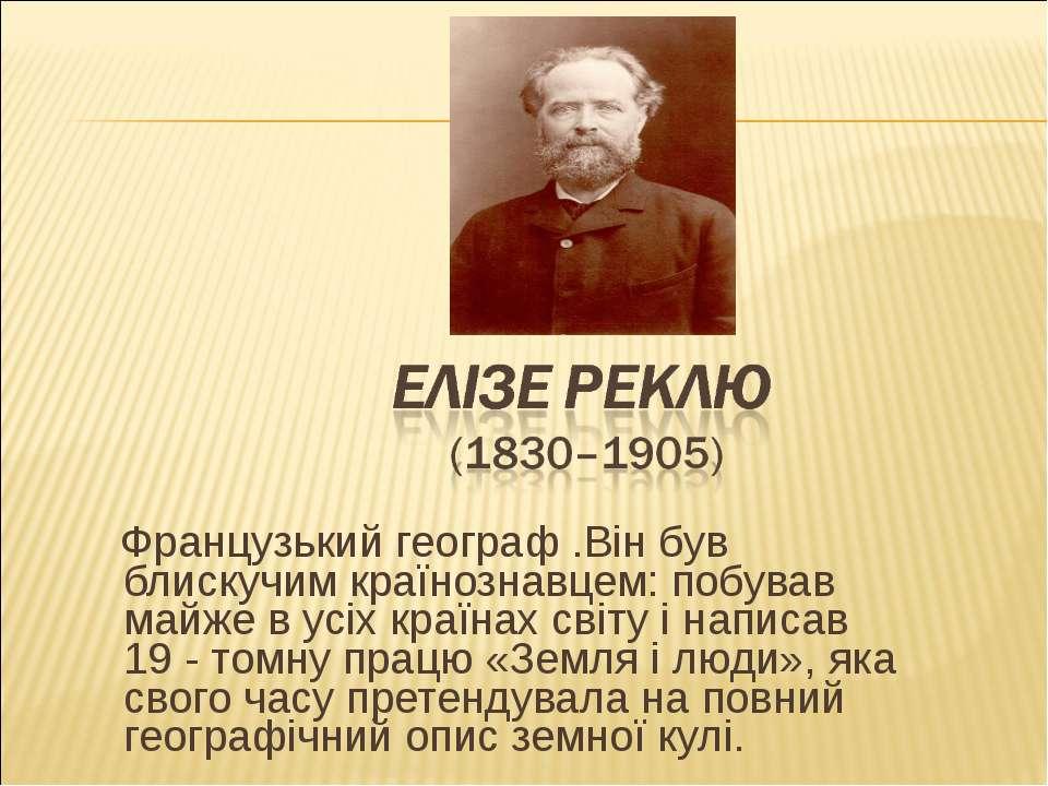 Французький географ .Він був блискучим країнознавцем: побував майже в усіх кр...