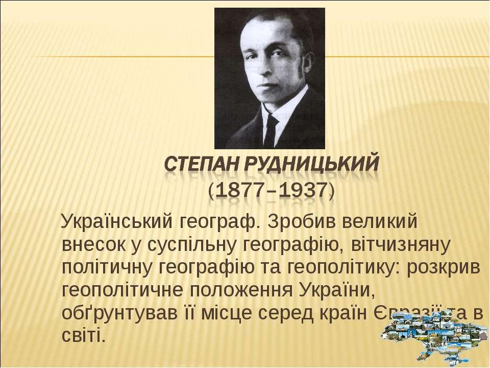 Український географ. Зробив великий внесок у суспільну географію, вітчизняну ...