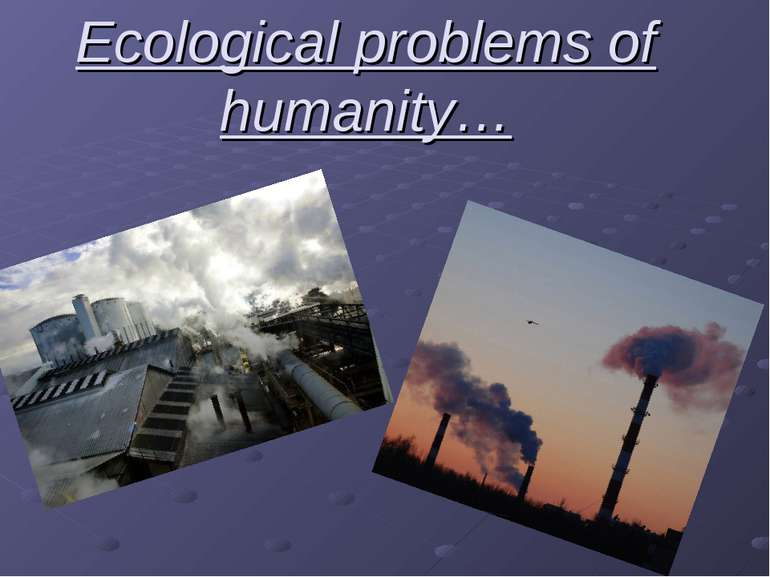Ecological problems of humanity…