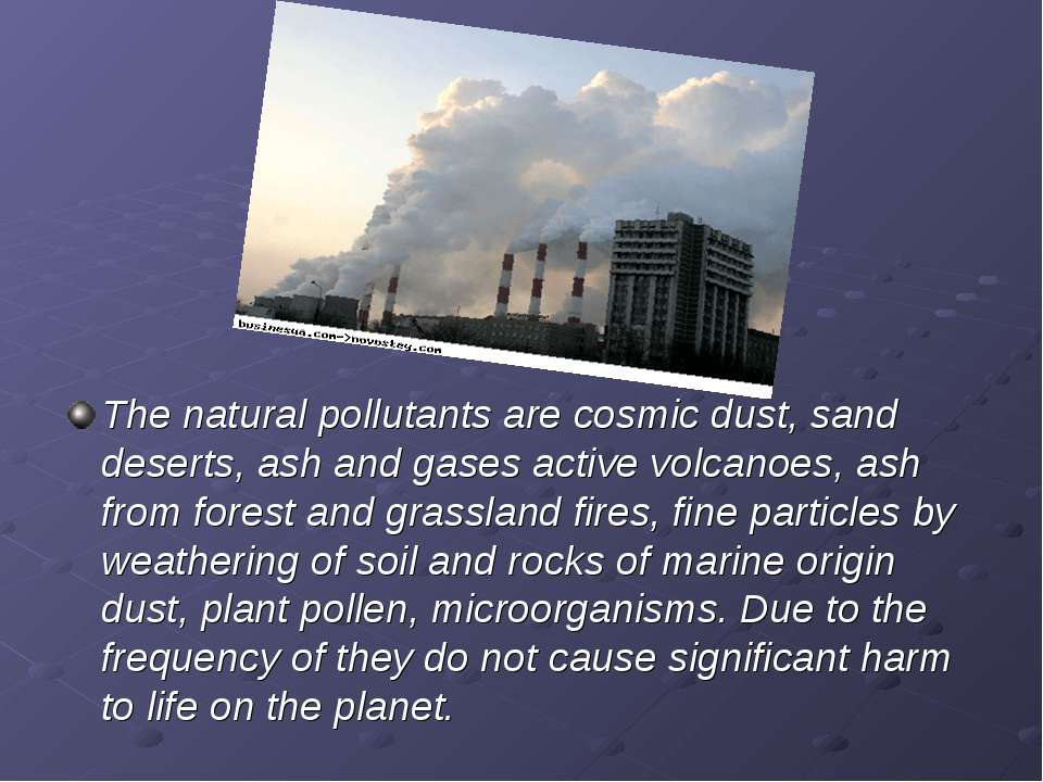 The natural pollutants are cosmic dust, sand deserts, ash and gases active vo...