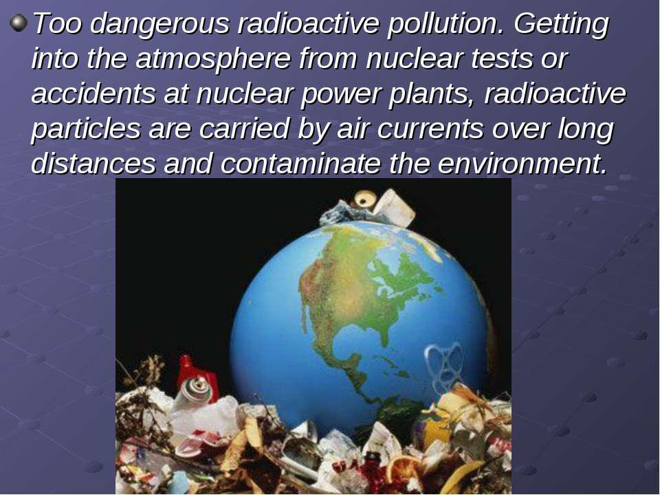 Too dangerous radioactive pollution. Getting into the atmosphere from nuclear...