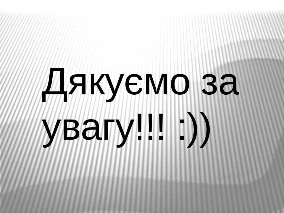 Дякуємо за увагу!!! :))