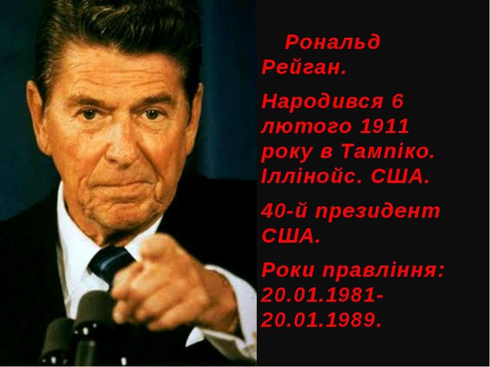 Рональд Рейган. Народився 6 лютого 1911 року в Тампіко. Іллінойс. США. 40-й п...