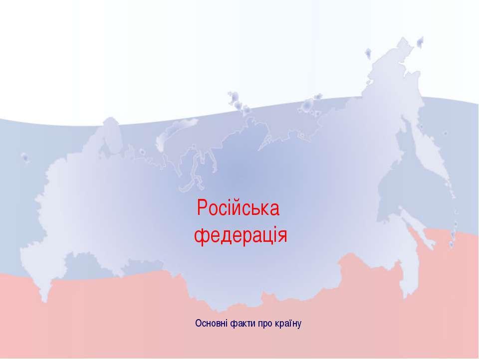Російська федерація Основні факти про країну