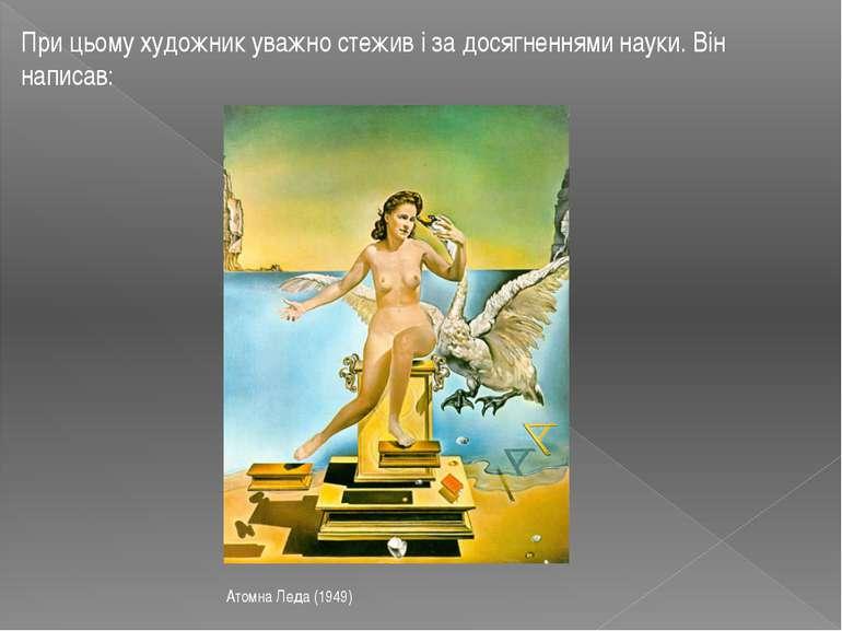 При цьому художник уважно стежив і за досягненнями науки. Він написав: Атомна...