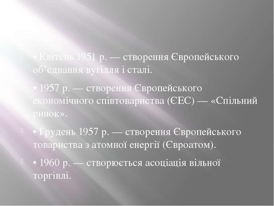 • Квітень 1951 р. — створення Європейського об'єднання вугілля і сталі. • 195...