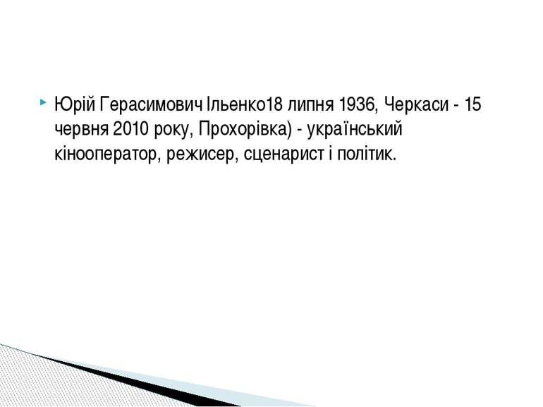 Юрій Герасимович Ільенко18 липня 1936, Черкаси - 15 червня 2010 року, Прохорі...