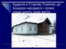 Будинок в Старому Угринові, де Бандера народився і провів перші десять років ...