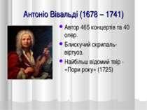 Антоніо Вівальді (1678 – 1741) Автор 465 концертів та 40 опер. Блискучий скри...