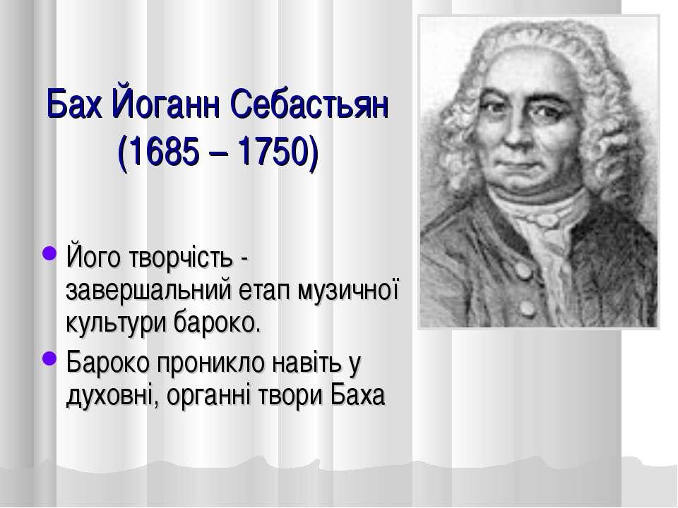 Бах Йоганн Себастьян (1685 – 1750) Його творчість - завершальний етап музично...