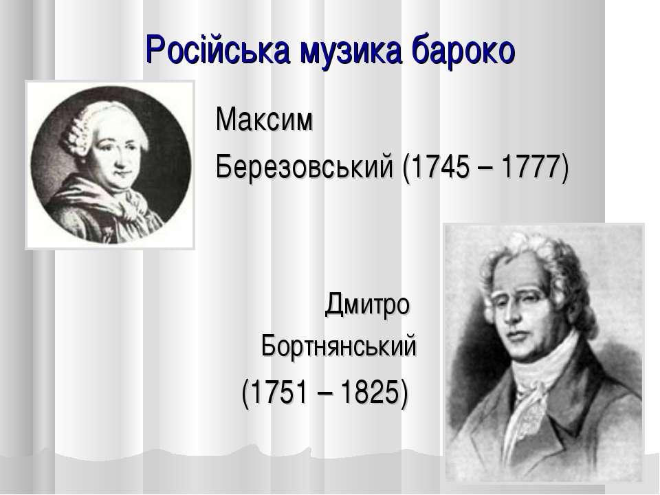 Російська музика бароко Дмитро Бортнянський (1751 – 1825) Максим Березовський...