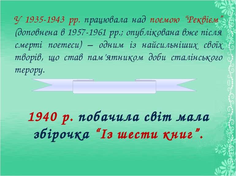"""У 1935-1943 рр. працювала над поемою """"Реквієм"""" (доповнена в 1957-1961 рр.; оп..."""