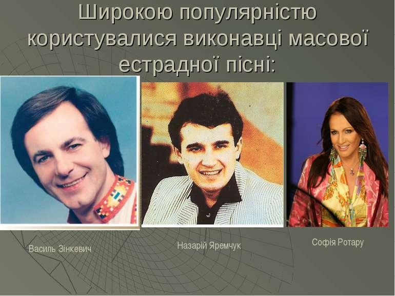 Широкою популярністю користувалися виконавці масової естрадної пісні: Василь ...