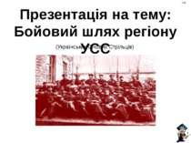 (Українських Січових Стрільців) Презентація на тему: Бойовий шлях регіону УСС...