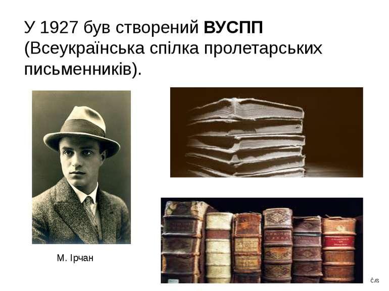 У 1927 був створений ВУСПП (Всеукраїнська спілка пролетарських письменників)....