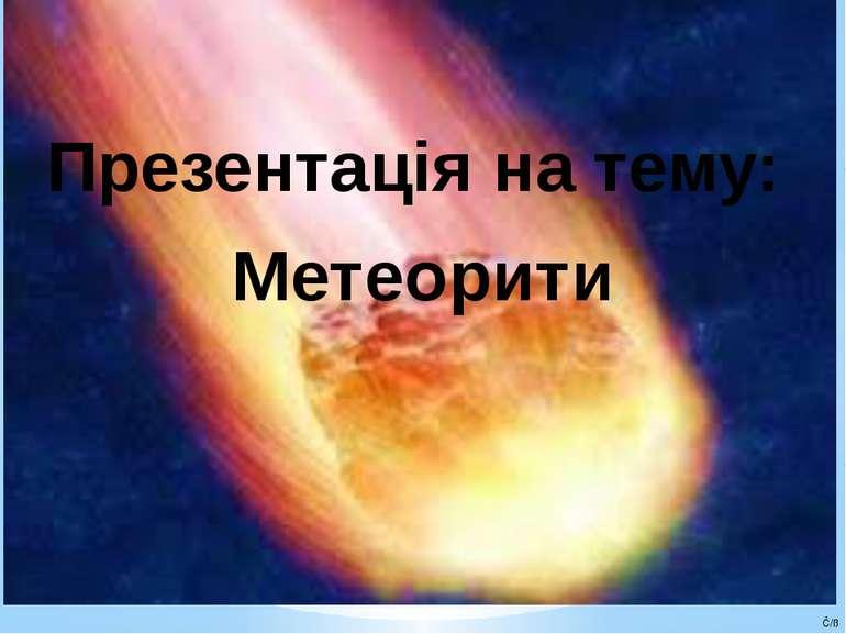 Презентація на тему: Метеорити Ĉ/ß