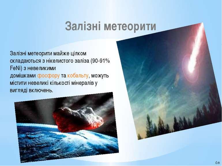 Залізні метеорити Залізні метеорити майже цілком складаються з нікелистого за...