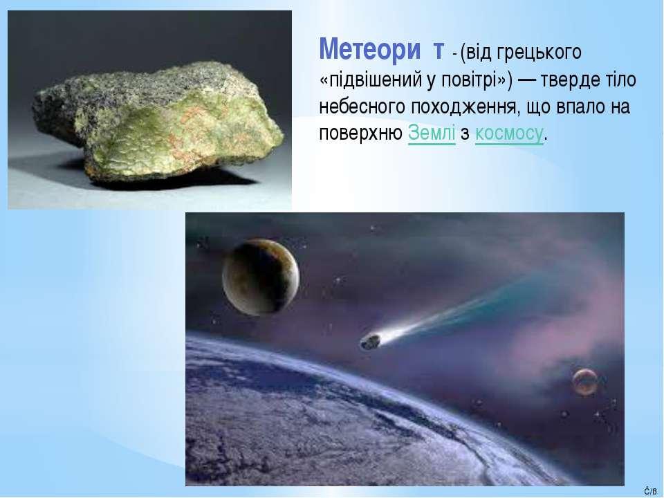 Метеори т - (відгрецького «підвішений у повітрі»)— тверде тіло небесного п...