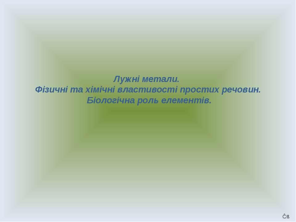 Лужні метали. Фізичні та хімічні властивості простих речовин. Біологічна роль...