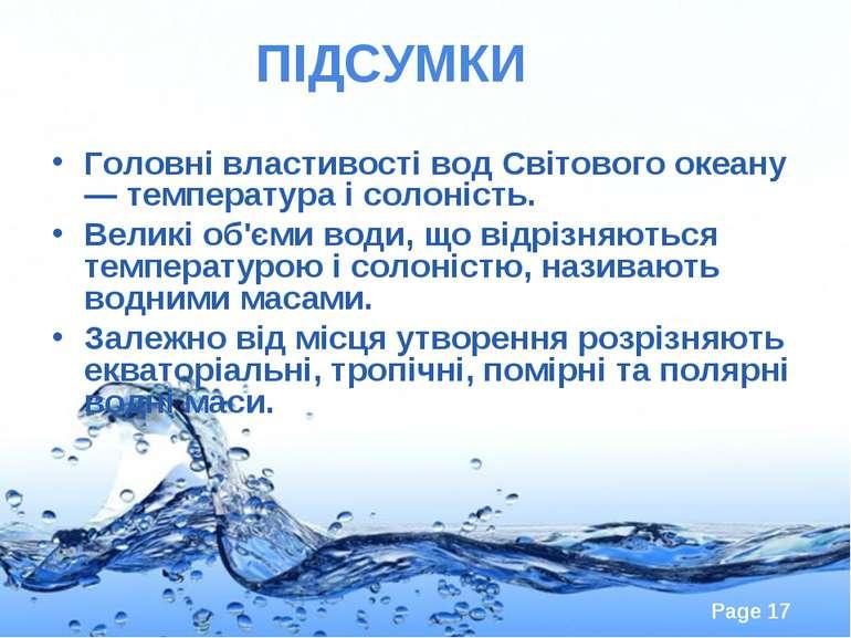 ПІДСУМКИ Головні властивості вод Світового океану — температура і солоність. ...