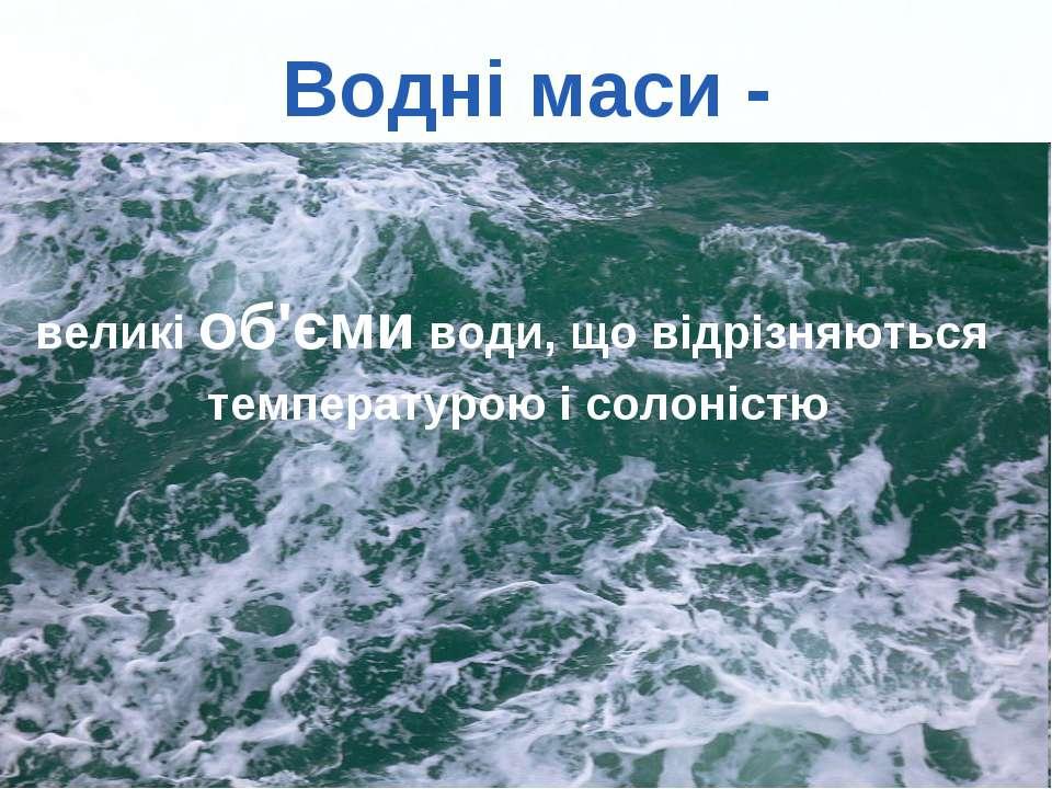 Водні маси - великі об'єми води, що відрізняються температурою і солоністю Pa...