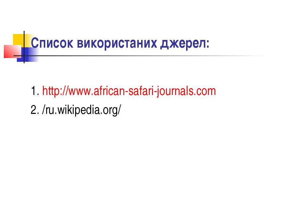 Список використаних джерел: 1. http://www.african-safari-journals.com 2. /ru....
