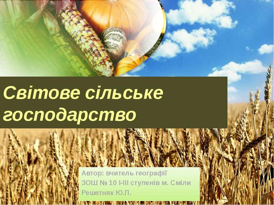 Світове сільське господарство Автор: вчитель географії ЗОШ № 10 І-ІІІ ступені...