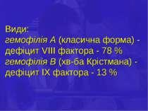 Види: гемофілія А (класична форма) - дефіцит VІІІ фактора - 78 % гемофілія В ...