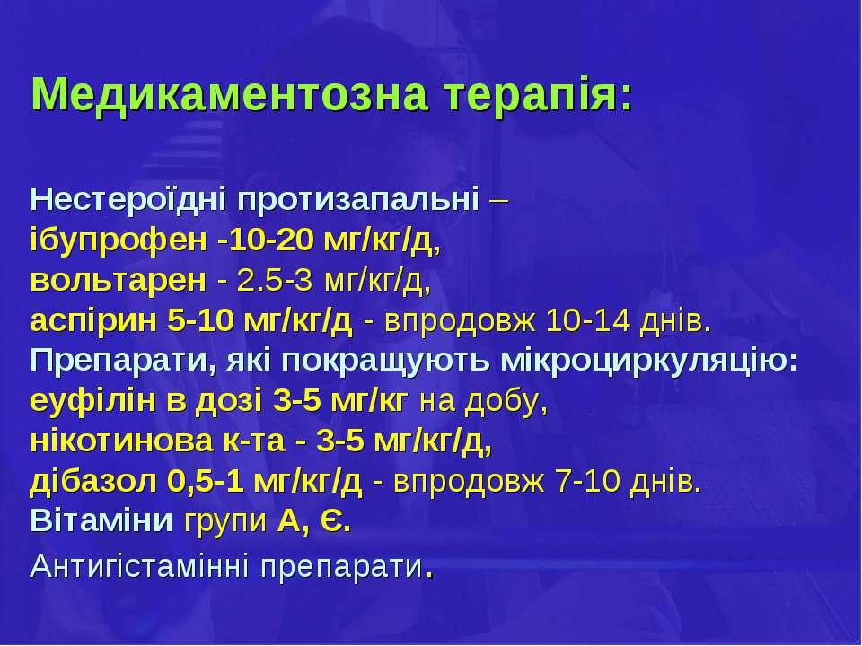 Медикаментозна терапія: Нестероїдні протизапальні – ібупрофен -10-20 мг/кг/д,...
