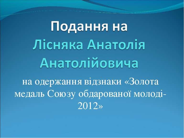 на одержання відзнаки «Золота медаль Союзу обдарованої молоді-2012»