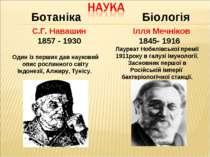 Ботаніка С.Г. Навашин 1857 - 1930 Ілля Мечніков 1845- 1916 Лауреат Нобелівськ...