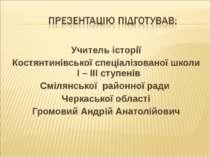 Учитель історії Костянтинівської спеціалізованої школи І – ІІІ ступенів Сміля...