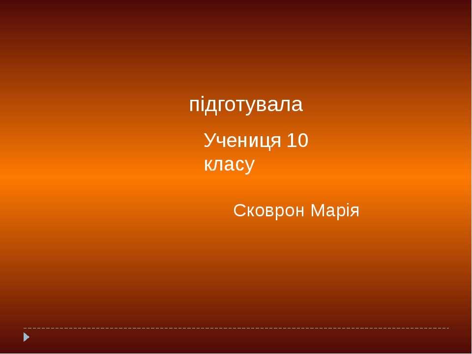 підготувала Учениця 10 класу Сковрон Марія