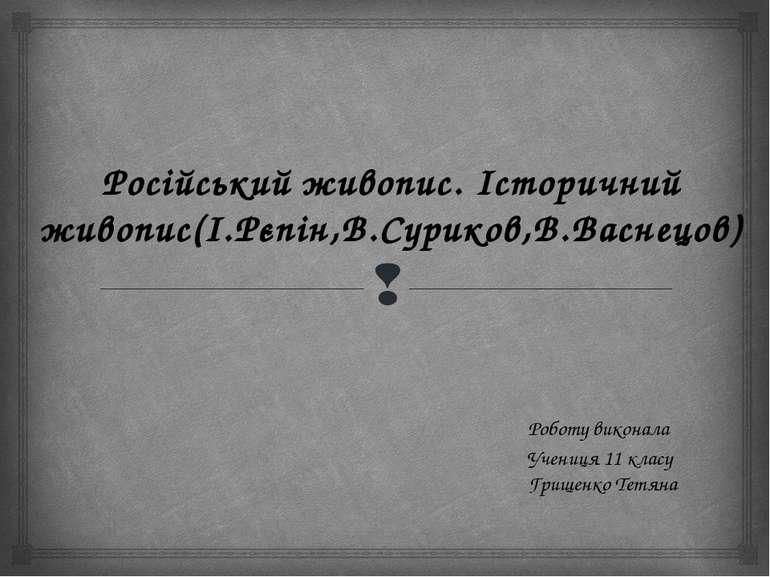 Роботу виконала Учениця 11 класу Грищенко Тетяна Російський живопис. Історичн...