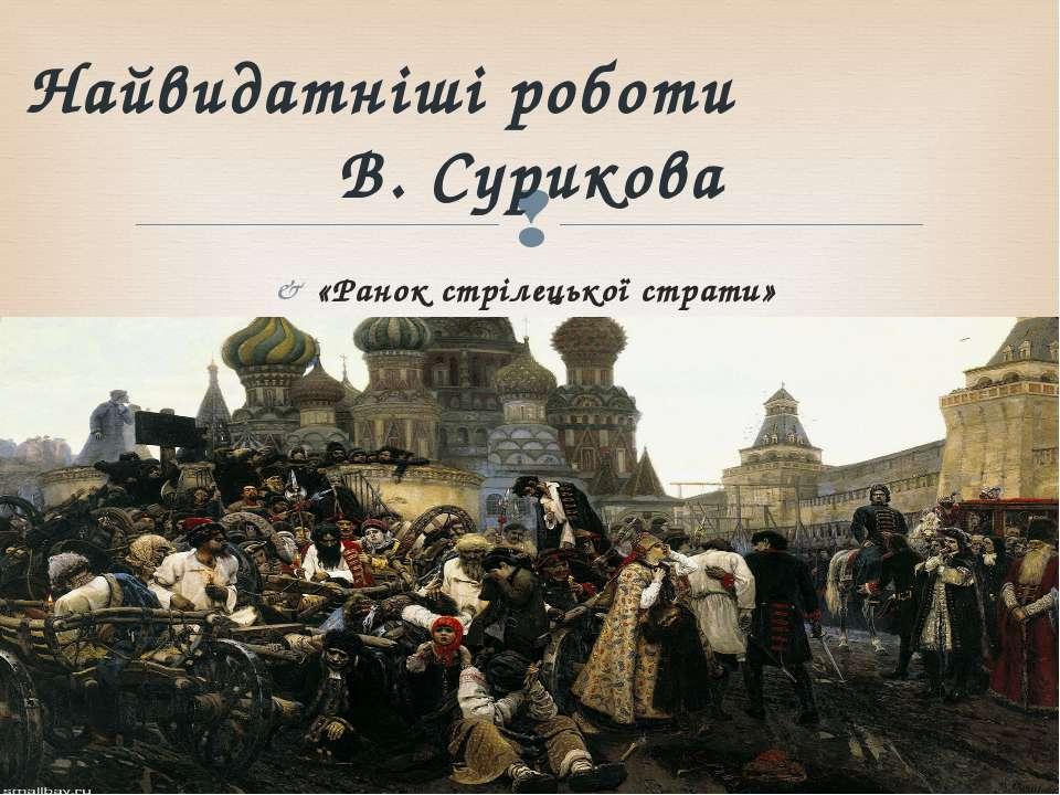 «Ранок стрілецької страти» Найвидатніші роботи В. Сурикова