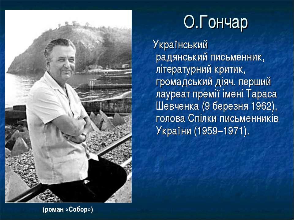 О.Гончар Український радянськийписьменник, літературний критик, громадський ...