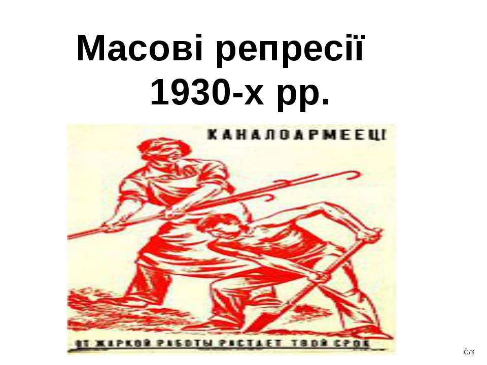 Масові репресії 1930-х рр. Ĉ/ß