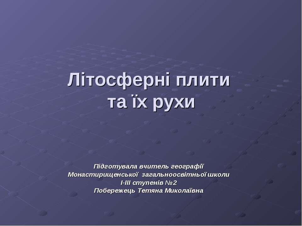 Літосферні плити та їх рухи Підготувала вчитель географії Монастирищенської з...